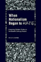 When nationalism began to hate: imagining modern politics in nineteenth century Poland