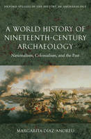 A world history of nineteenth-century archaeology: nationalism, colonialism, and the past