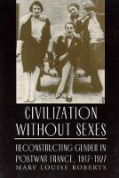 Civilization Without Sexes: Reconstructing Gender in Postwar France, 1917-1927