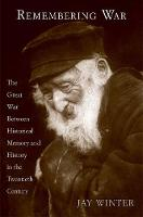 Remembering War: The Great War Between Memory and History in the Twentieth Century