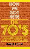 How we got here: the 70's : the decade that brought you modern life (for better or worse)