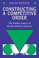 Constructing a competitive order [electronic resource] : the hidden history of British antitrust policies / Helen Mercer