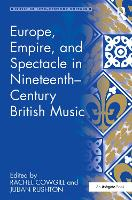 Europe, empire, and spectacle in nineteenth-century British music: Book