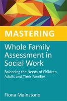 Mastering whole family assessment in social work: balancing the needs of children, adults and their families