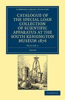 Catalogue of the Special Loan Collection of Scientific Apparatus at the South Kensington Museum 1876: Volume 1