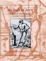 The Body in Parts : Fantasies of Corporeality in Early Modern Europe