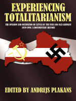 Experiencing totalitarianism: the invasion and occupation of Latvia by the USSR and Nazi Germany, 1939-1991 : a documentary history