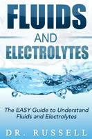 Fluids and Electrolytes - The EasyGuide to Understand Fluids and Electrolytes!: Basic + Advanced Concepts Made Incredibly Easy!!