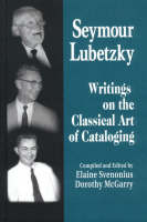 Seymour Lubetzky: writings on the classical art of cataloging