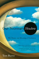 Our Necessary Shadow : The Nature and Meaning of Psychiatry / Tom Burns.