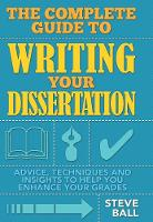 The Complete Guide to Writing Your Dissertation: Advice, Techniques and Insights That Will Help You Enhance Your Grades