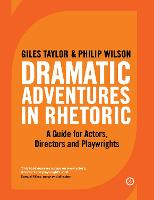 Dramatic adventures in rhetoric : a guide for actors, directors and playwrights / Giles Taylor & Philip Wilson.
