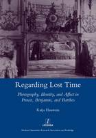 Regarding lost time: photography, identity, and affect in Proust, Benjamin, and Barthes
