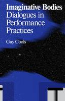 Imaginative bodies : dialogues in performance practices / Guy Cools.